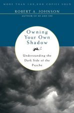 OWNING YOUR OWN SHADOW : UNDERSTANDING THE DARK SIDE OF THE PSYCHE