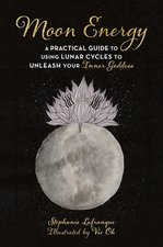 MOON ENERGY : A PRACTICAL GUIDE TO USING LUNAR CYCLES