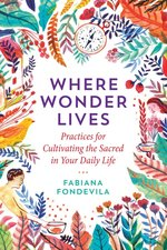WHERE WONDER LIVES : PRACTICES FOR CULTIVATING THE SACRED IN YOUR DAILY LIFE