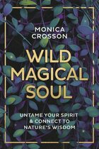 WILD MAGICAL SOUL : UNTAME YOUR SPIRIT & CONNECT TO NATURE'S WISDOM