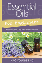 ESSENTIAL OILS FOR BEGINNERS : A GUIDE TO WHAT THEY ARE AND HOW TO USE THEM