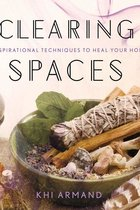 CLEARING SPACES : INSPIRATIONAL TECHNIQUES TO HEAL YOUR HOME